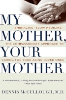 "My Mother, Your Mother: Embracing ""Slow Medicine,"" the Compassionate Approach to Caring for Your Agi"