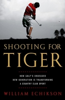 Shooting for Tiger: How Golf's Obsessed New Generation Is Transforming a Country Club Sport